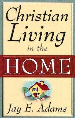 Christian Living in the Home - Adams, Jay E