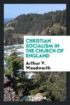 Christian Socialism in the Church of England - Woodworth, Arthur V