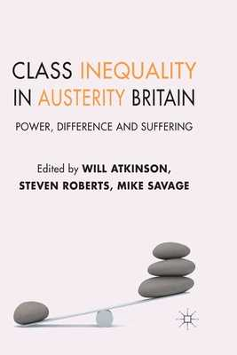 Class Inequality in Austerity Britain: Power, Difference and Suffering - Atkinson, W (Editor), and Roberts, S (Editor), and Savage, M (Editor)