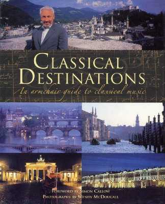 Classical Destinations: An Armchair Guide to Classical Music - Callow, Simon, and McDougall, Wendy
