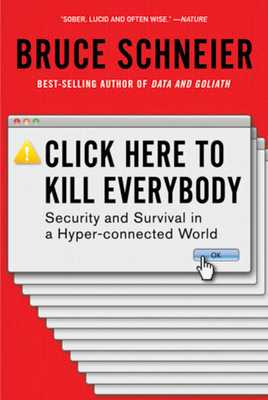 Click Here to Kill Everybody: Security and Survival in a Hyper-Connected World - Schneier, Bruce