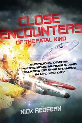Close Encounters of the Fatal Kind: Suspicious Deaths, Mysterious Murders, and Bizarre Disappearances in UFO History - Redfern, Nick