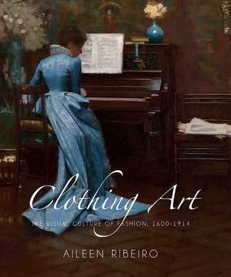 Clothing Art: The Visual Culture of Fashion, 1600-1914 - Ribeiro, Aileen, Ms.