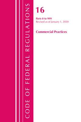 Code of Federal Regulations, Title 16 Commercial Practices 0-999, Revised as of January 1, 2020 - Office of the Federal Register (U S )