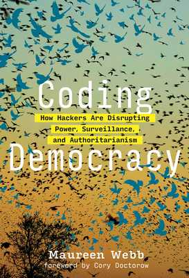 Coding Democracy: How Hackers Are Disrupting Power, Surveillance, and Authoritarianism - Webb, Maureen, and Doctorow, Cory (Foreword by)