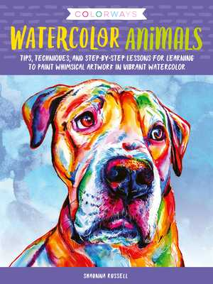Colorways: Watercolor Animals: Tips, Techniques, and Step-By-Step Lessons for Learning to Paint Whimsical Artwork in Vibrant Watercolor - Russell, Shaunna