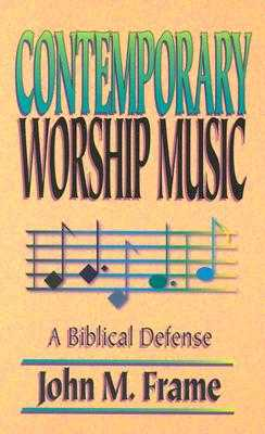 Contemporary Worship Music: A Biblical Defense - Frame, John M