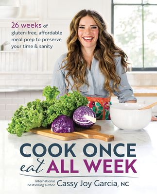 Cook Once, Eat All Week: 26 Weeks of Gluten-Free, Affordable Meal Prep to Preserve Your Time & Sanity - Garcia, Cassy Joy
