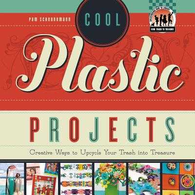 Cool Plastic Projects: Creative Ways to Upcycle Your Trash Into Treasure - Scheunemann, Pam