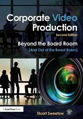 Corporate Video Production: Beyond the Board Room (And Out of the Bored Room) - Sweetow, Stuart