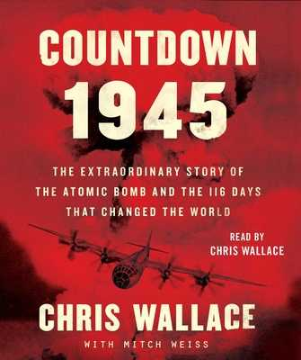 Countdown 1945: The Extraordinary Story of the Atomic Bomb and the 116 Days That Changed the World - Wallace, Chris (Read by), and Weiss, Mitch