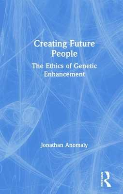Creating Future People: The Ethics of Genetic Enhancement - Anomaly, Jonathan