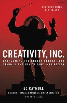 Creativity, Inc.: Overcoming the Unseen Forces That Stand in the Way of True Inspiration - Catmull, Ed, and Wallace, Amy