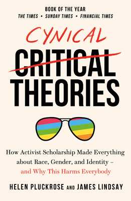 Cynical Theories: How Universities Made Everything about Race, Gender, and Identity - And Why this Harms Everybody - Pluckrose, Helen, and Lindsay, James