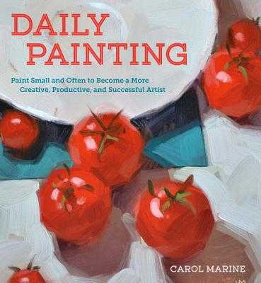 Daily Painting: Paint Small and Often to Become a More Creative, Productive, and Successful Artist - Marine, Carol
