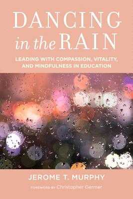 Dancing in the Rain: Leading with Compassion, Vitality, and Mindfulness in Education - Murphy, Jerome T, and Germer, Christopher, PhD (Foreword by)