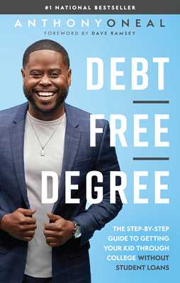 Debt-Free Degree: The Step-By-Step Guide to Getting Your Kid Through College Without Student Loans - Oneal, Anthony, and Ramsey, Dave (Foreword by)