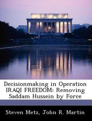 Decisionmaking in Operation Iraqi Freedom: removing Saddam Hussein by force - Metz, Steven