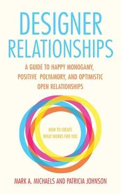 Designer Relationships: A Guide to Happy Monogamy, Positive Polyamory, and Optimistic Open Relationships - Michaels, Mark A, and Johnson, Patricia