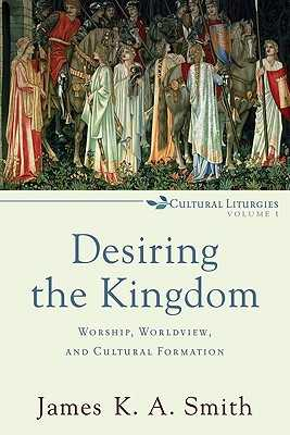Desiring the Kingdom: Worship, Worldview, and Cultural Formation - Smith, James K. A.