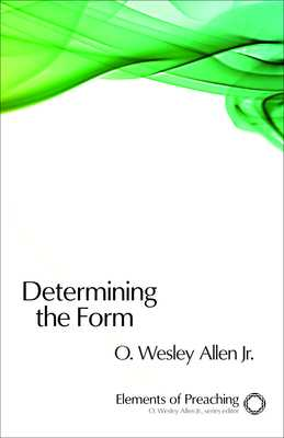 Determining the Form: Structures for Preaching - Allen, O Wesley (Editor)