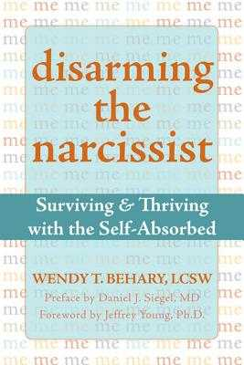 Disarming the Narcissist: Surviving & Thriving with the Self-Absorbed - Behary, Wendy T, Lcsw, and Siegel, Daniel J, MD (Preface by), and Young, Jeffrey, PhD (Foreword by)
