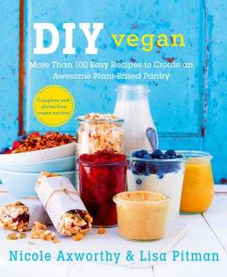 DIY Vegan: More Than 100 Easy Recipes to Create an Awesome Plant-Based Pantry - Axworthy, Nicole, and Pitman, Lisa
