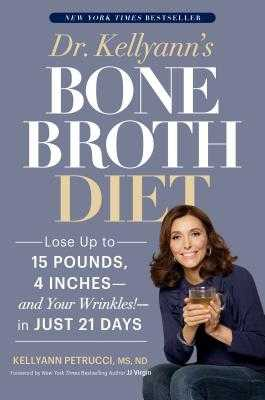 Dr. Kellyann's Bone Broth Diet: Lose Up to 15 Pounds, 4 Inches--And Your Wrinkles!--In Just 21 Days - Petrucci, Kellyann, Dr., and Virgin, Jj (Foreword by)