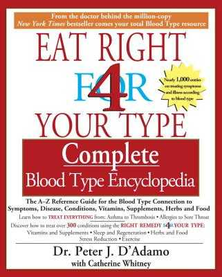 Eat Right 4 Your Type Complete Blood Type Encyclopedia: The A-Z Reference Guide for the Blood Type Connection to Symptoms, Disease, Conditions, Vitamins, Supplements, Herbs and Food - D'Adamo, Peter J, Dr., and Whitney, Catherine