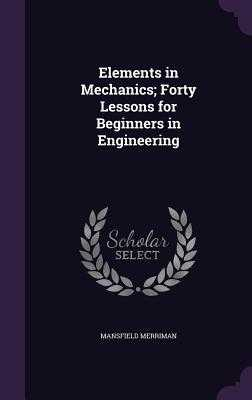 Elements in Mechanics; Forty Lessons for Beginners in Engineering - Merriman, Mansfield