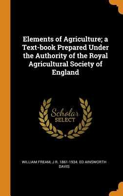 Elements of Agriculture; A Text-Book Prepared Under the Authority of the Royal Agricultural Society of England - Fream, William, and Ainsworth Davis, J R 1861-1934 Ed