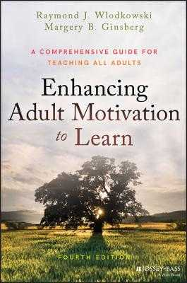 Enhancing Adult Motivation to Learn: A Comprehensive Guide for Teaching All Adults - Wlodkowski, Raymond J, and Ginsberg, Margery B