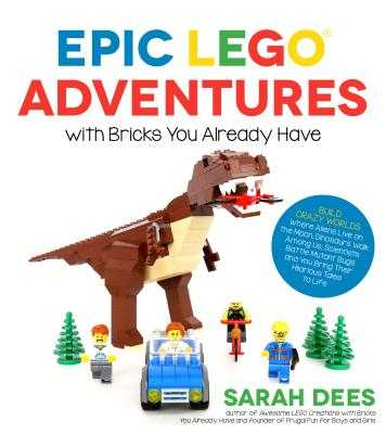 Epic Lego Adventures with Bricks You Already Have: Build Crazy Worlds Where Aliens Live on the Moon, Dinosaurs Walk Among Us, Scientists Battle Mutant Bugs and You Bring Their Hilarious Tales to Life - Dees, Sarah