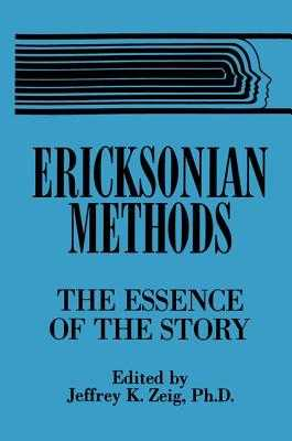 Ericksonian Methods: The Essence Of The Story - Zeig, Jeffrey K. (Editor)