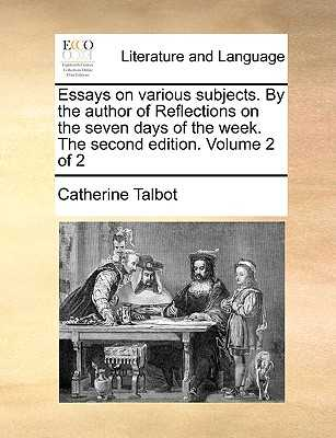 Essays on Various Subjects. by the Author of Reflections on the Seven Days of the Week. the Second Edition. Volume 2 of 2 - Talbot, Catherine