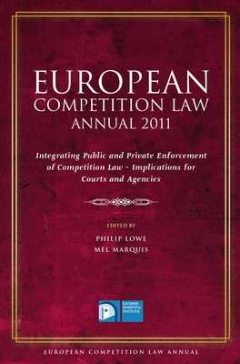 European Competition Law Annual 2011: Integrating Public and Private Enforcement of Competition Law - Implications for Courts and Agencies - Lowe, Philip (Editor), and Marquis, Mel (Editor)