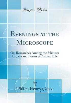 Evenings at the Microscope: Or, Researches Among the Minuter Organs and Forms of Animal Life (Classic Reprint) - Gosse, Philip Henry