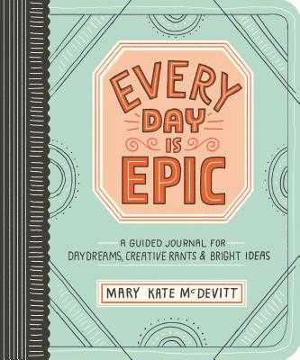 Every Day Is Epic: A Guided Journal for Daydreams, Creative Rants, and Bright Ideas - McDevitt, Mary Kate