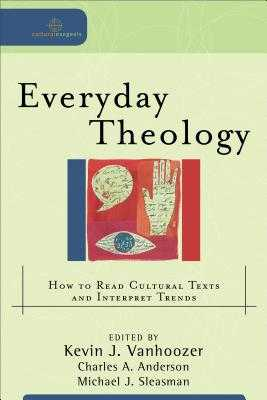 Everyday Theology: How to Read Cultural Texts and Interpret Trends - Vanhoozer, Kevin J, Professor (Editor), and Anderson, Charles A (Editor), and Sleasman, Michael J (Editor)