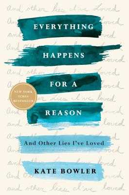 Everything Happens for a Reason: And Other Lies I've Loved - Bowler, Kate