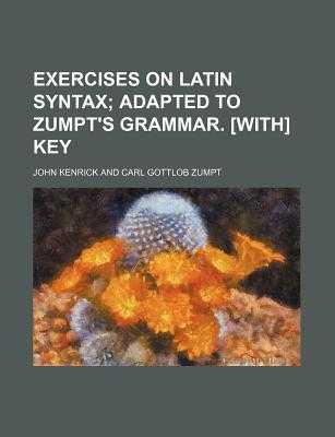 Exercises on Latin Syntax; Adapted to Zumpt's Grammar. [With] Key - Kenrick, John