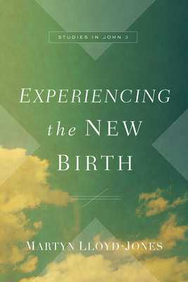 Experiencing the New Birth: Studies in John 3 - Lloyd-Jones, Martyn