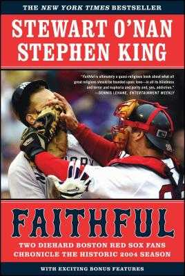 Faithful: Two Diehard Boston Red Sox Fans Chronicle the Historic 2004 Season - O'Nan, Stewart, and King, Stephen