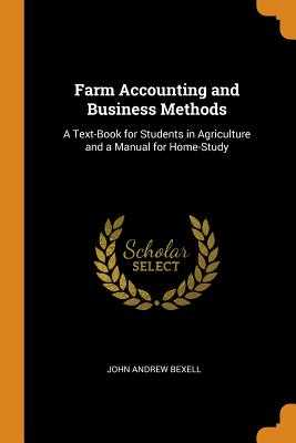 Farm Accounting and Business Methods: A Text-Book for Students in Agriculture and a Manual for Home-Study - Bexell, John Andrew