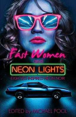 Fast Women and Neon Lights: Eighties-Inspired Neon Noir - Cosby, S a, and Pool, Michael (Editor), and Richardson, Kat