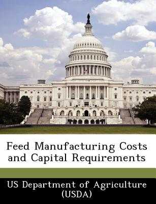 Feed Manufacturing Costs and Capital Requirements - Us Department of Agriculture (Usda) (Creator)