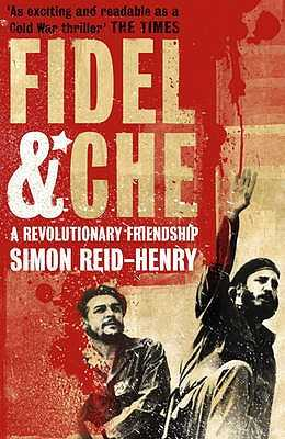 Fidel and Che: The Revolutionary Friendship Between Fidel Castro and Che Guevara - Reid-Henry, Simon