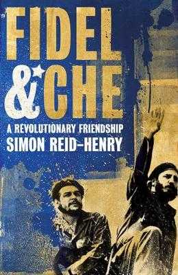 Fidel & Che: A Revolutionary Friendship. Simon Reid-Henry - Reid-Henry, Simon
