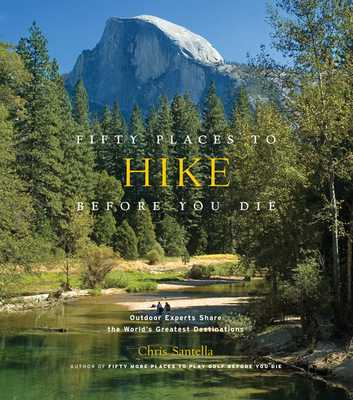 Fifty Places to Hike Before You Die: Outdoor Experts Share the World's Greatest Destinations - Santella, Chris, and Peixotto, Bob (Foreword by)