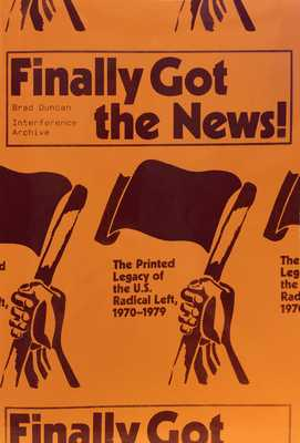 Finally Got the News: The Printed Legacy of the U.S. Radical Left, 1970-1979 - Duncan, Brad, and Archive, Interference (Editor), and Balagun, Kazembe (Contributions by)